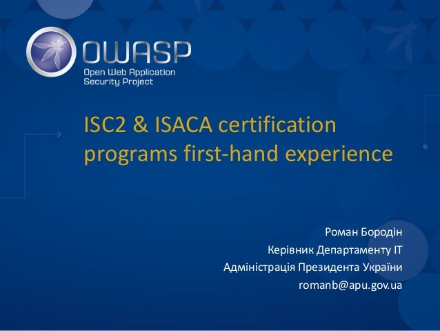 ISC2 & ISACA certification programs first-hand experience Роман Бородін Керівник Департаменту ІТ Адміністрація Президента ...