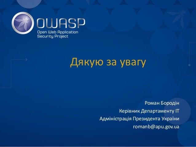 Дякую за увагу Роман Бородін Керівник Департаменту ІТ Адміністрація Президента України romanb@apu.gov.ua