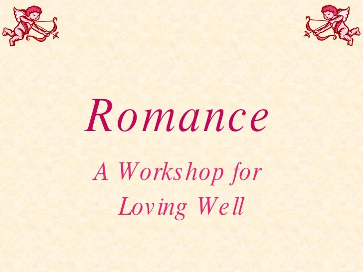 Romance A Workshop for  Loving Well