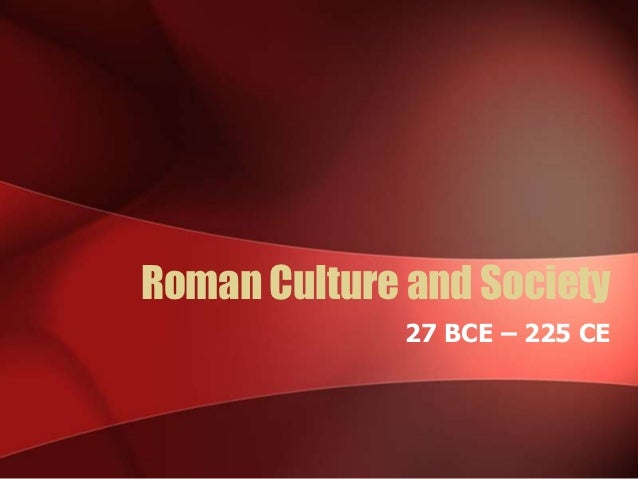 Roman Culture and Society              27 BCE – 225 CE