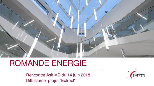 """ROMANDE ENERGIE Rencontre Asit-VD du 14 juin 2018 Diffusion et projet """"Extract"""""""