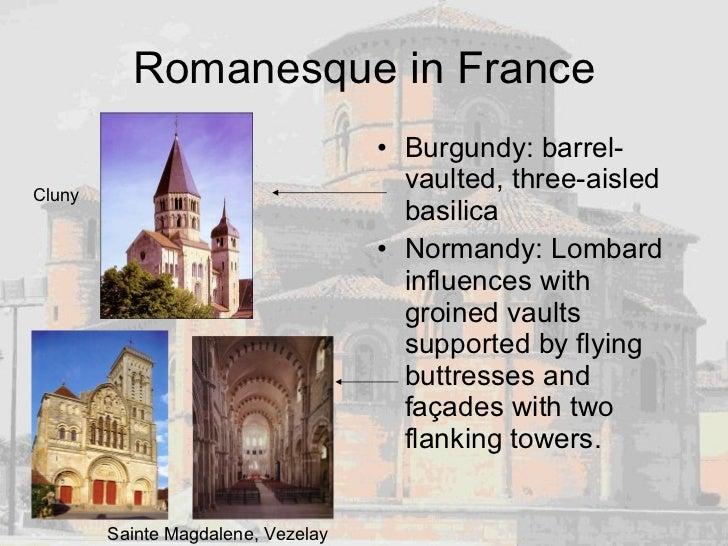 Romanesque in France <ul><li>Burgundy: barrel-vaulted, three-aisled basilica </li></ul><ul><li>Normandy: Lombard influence...