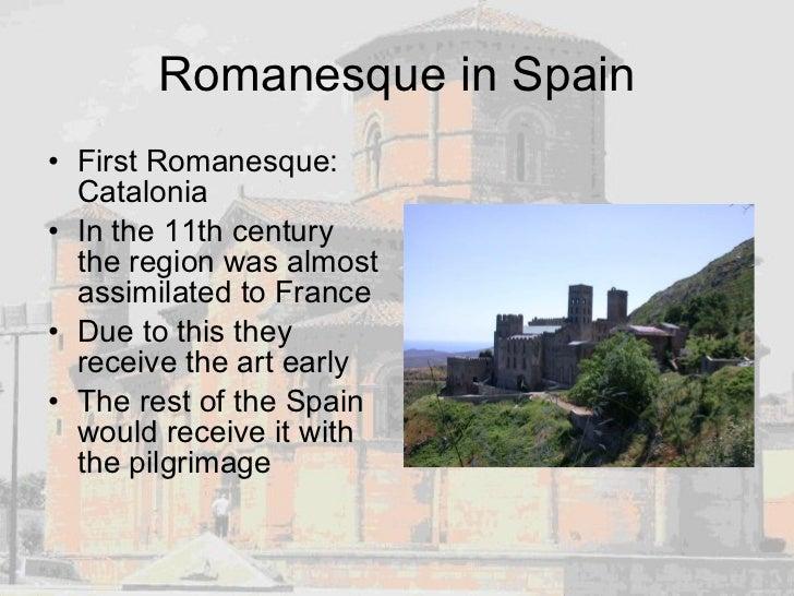 Romanesque in Spain <ul><li>First Romanesque: Catalonia </li></ul><ul><li>In the 11th century the region was almost assimi...