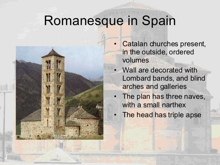 Romanesque in Spain <ul><li>Catalan churches present, in the outside, ordered volumes  </li></ul><ul><li>Wall are decorate...