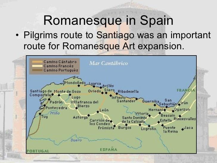Romanesque in Spain <ul><li>Pilgrims route to Santiago was an important route for Romanesque Art expansion. </li></ul>