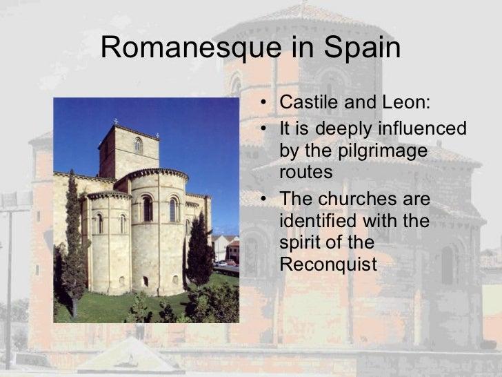 Romanesque in Spain <ul><li>Castile and Leon: </li></ul><ul><li>It is deeply influenced by the pilgrimage routes </li></ul...