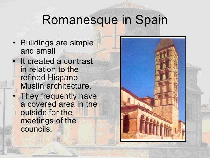 Romanesque in Spain <ul><li>Buildings are simple and small </li></ul><ul><li>It created a contrast in relation to the refi...