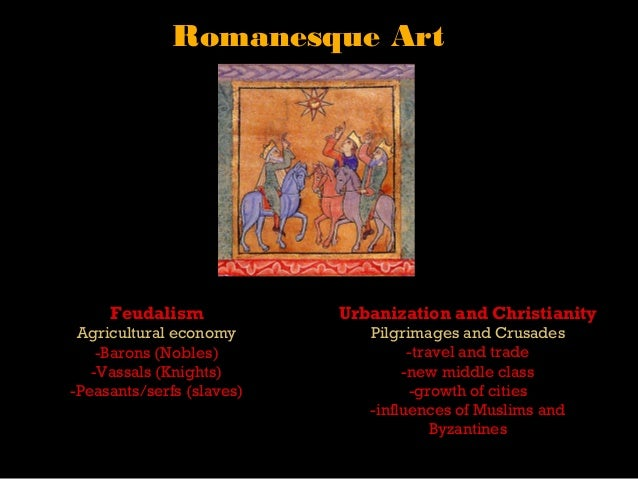 Romanesque Art     Feudalism             Urbanization and Christianity Agricultural economy         Pilgrimages and Crusad...