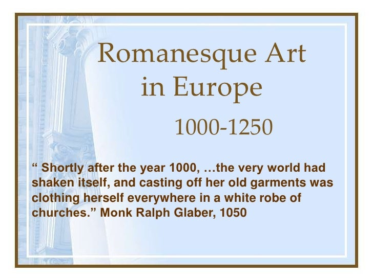 "Romanesque Art in Europe 1000-1250 "" Shortly after the year 1000, …the very world had shaken itself, and casting off her o..."