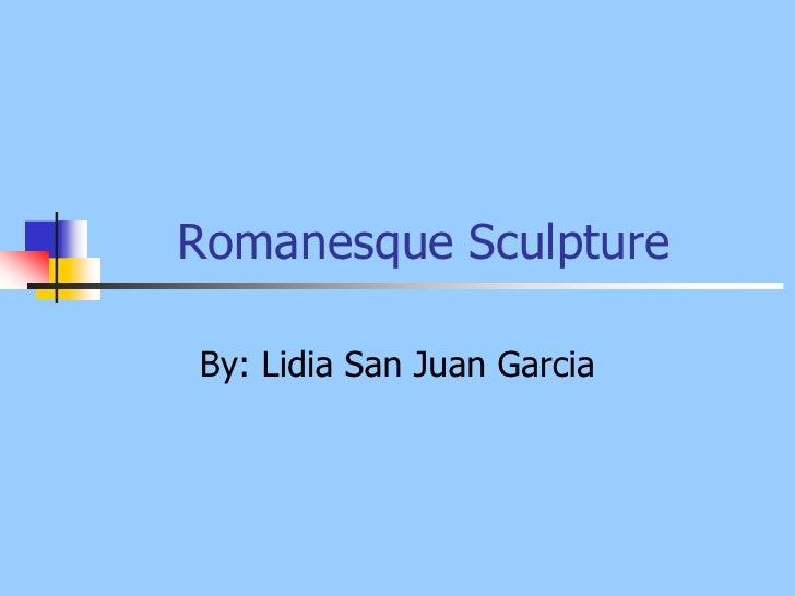Romanesque Sculpture<br />By: Lidia San Juan Garcia<br />