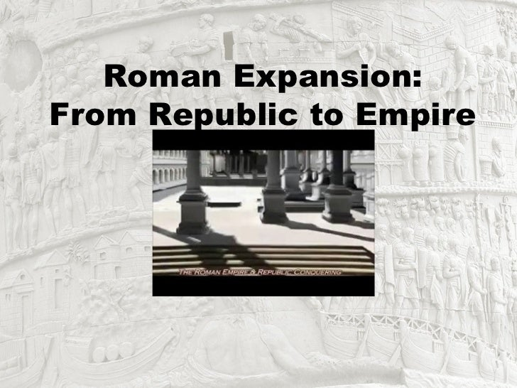 Roman Expansion:From Republic to Empire
