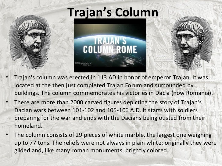 Trajan's Column• Trajans column was erected in 113 AD in honor of emperor Trajan. It was  located at the then just complet...