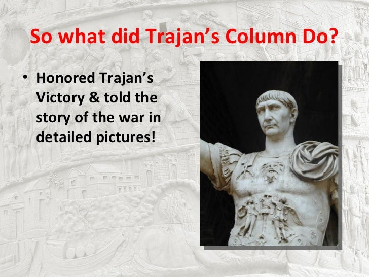 So what did Trajan's Column Do?• Honored Trajan's  Victory & told the  story of the war in  detailed pictures!