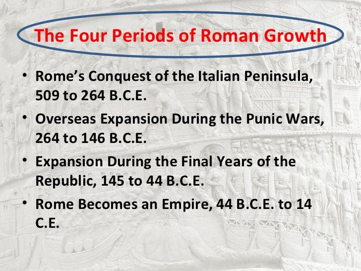 The Four Periods of Roman Growth• Rome's Conquest of the Italian Peninsula,  509 to 264 B.C.E.• Overseas Expansion During ...