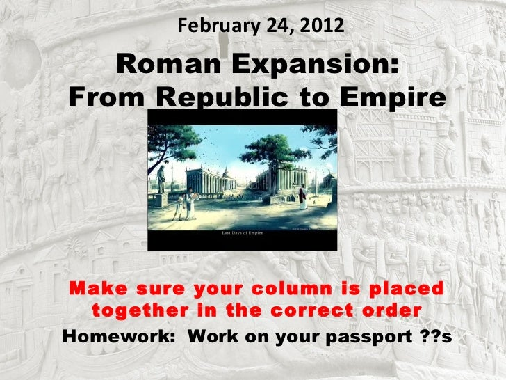February 24, 2012   Roman Expansion:From Republic to EmpireMake sure your column is placed  together in the correct orderH...