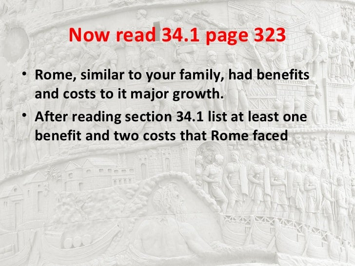 Now read 34.1 page 323• Rome, similar to your family, had benefits  and costs to it major growth.• After reading section 3...