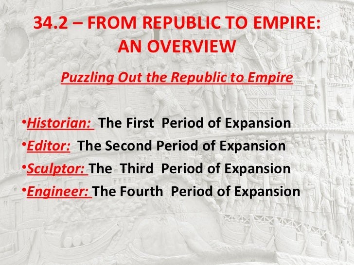 34.2 – FROM REPUBLIC TO EMPIRE:           AN OVERVIEW     Puzzling Out the Republic to Empire•Historian: The First Period ...