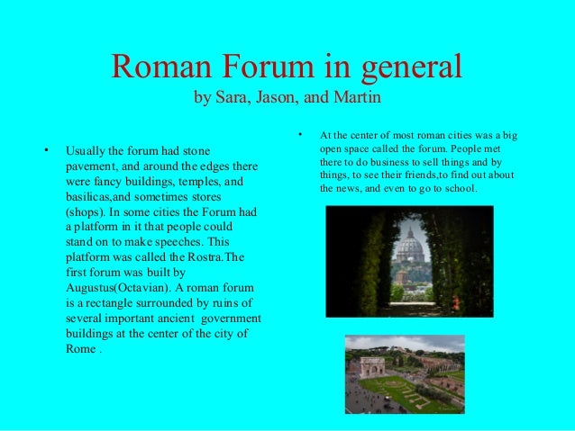 Roman Forum in generalby Sara, Jason, and Martin• Usually the forum had stonepavement, and around the edges therewere fanc...