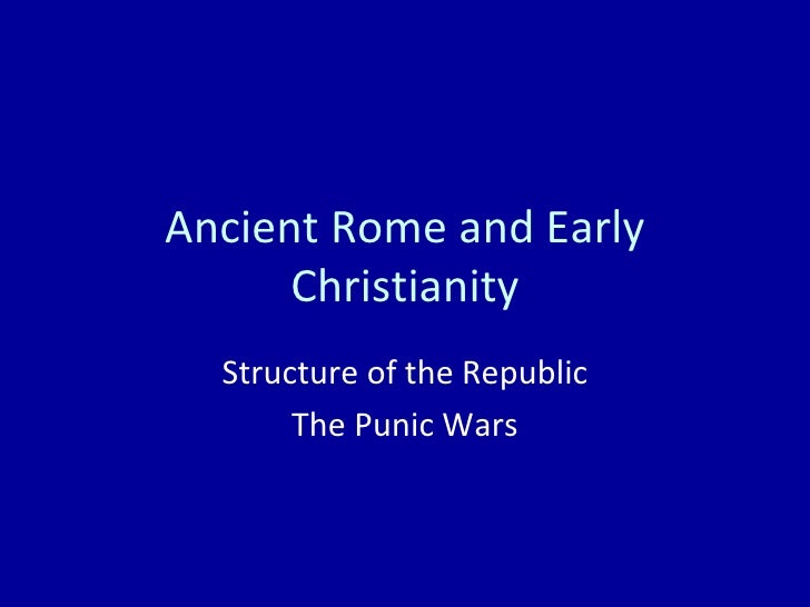 Ancient Rome and Early Christianity Structure of the Republic The Punic Wars