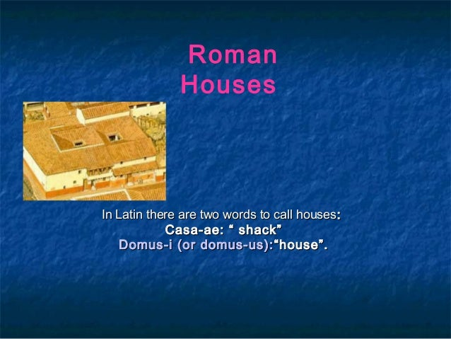 """Roman Houses  In Latin there are two words to call houses:  Casa-ae: """" shack"""" Domus-i (or domus-us): """"house""""."""