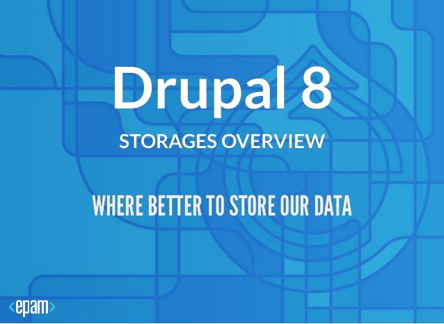 Drupal 8Drupal 8 STORAGES OVERVIEWSTORAGES OVERVIEW WHERE BETTER TO STORE OUR DATAWHERE BETTER TO STORE OUR DATA