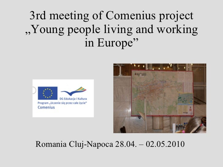 "3rd meeting of Comenius project ""Young people living and working in Europe"" <ul><li>  Romania Cluj-Napoca 28.04. – 02.05.2..."