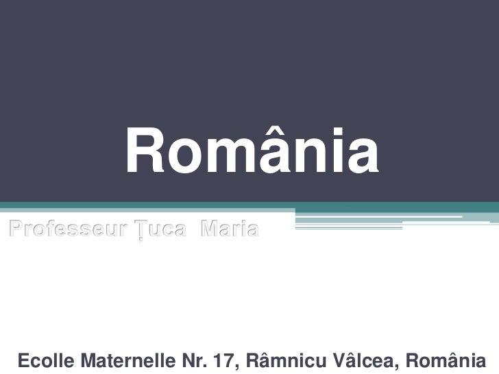 România<br />ProfesseurŢucaMaria<br />EcolleMaternelle Nr. 17, Râmnicu Vâlcea, România<br />