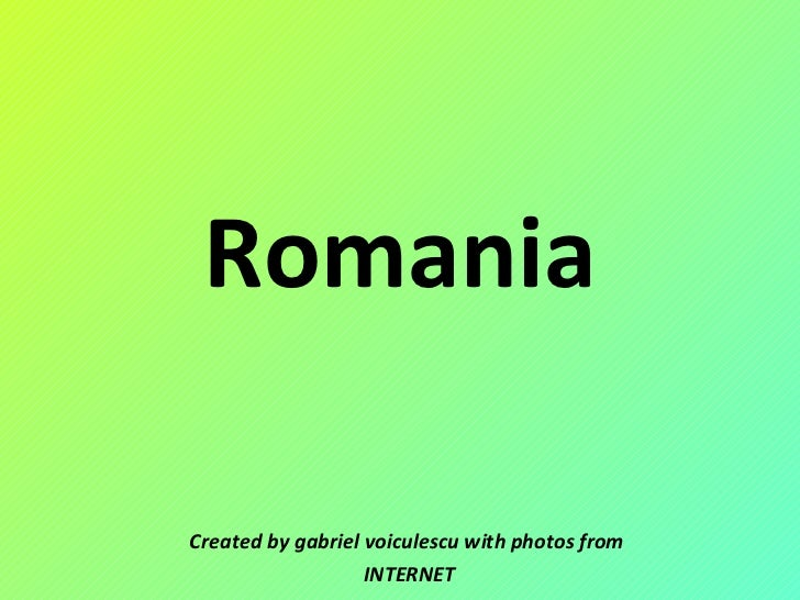 Romania Created by gabriel voiculescu with photos from INTERNET