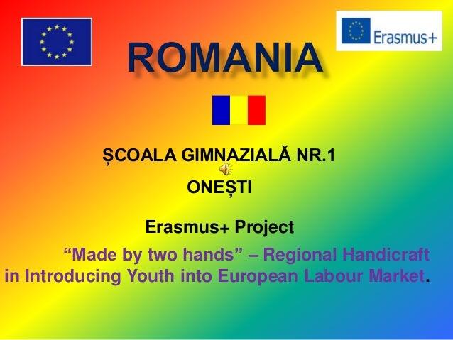 "ȘCOALA GIMNAZIALĂ NR.1 ONEȘTI Erasmus+ Project ""Made by two hands"" – Regional Handicraft in Introducing Youth into Europea..."