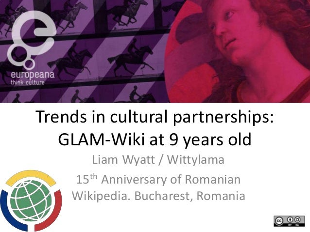Trends in cultural partnerships: GLAM-Wiki at 9 years old Liam Wyatt / Wittylama 15th Anniversary of Romanian Wikipedia. B...