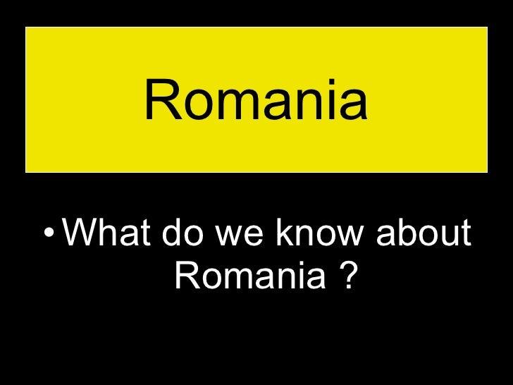 Romania <ul><li>What do we know about Romania ? </li></ul>