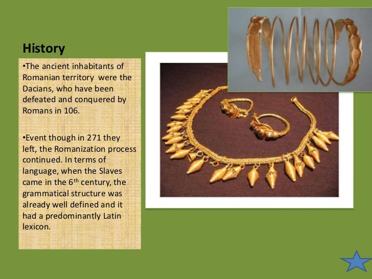 History<br /><ul><li>The ancient inhabitants of Romanian territory were the Dacians, who have been defeated and conquered ...