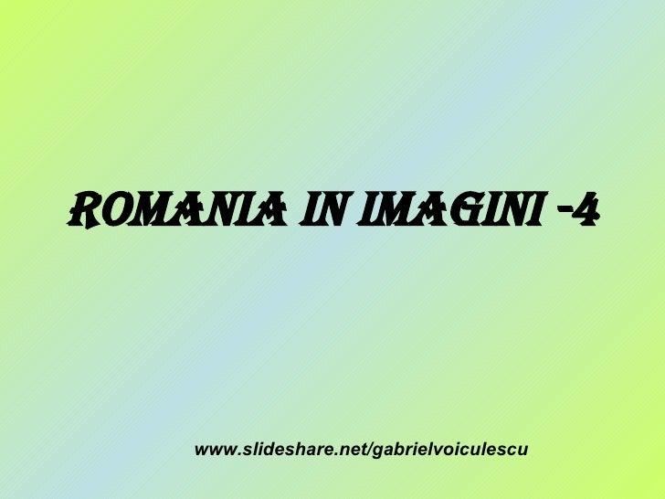 Romania in Imagini -4 www.slideshare.net/gabrielvoiculescu