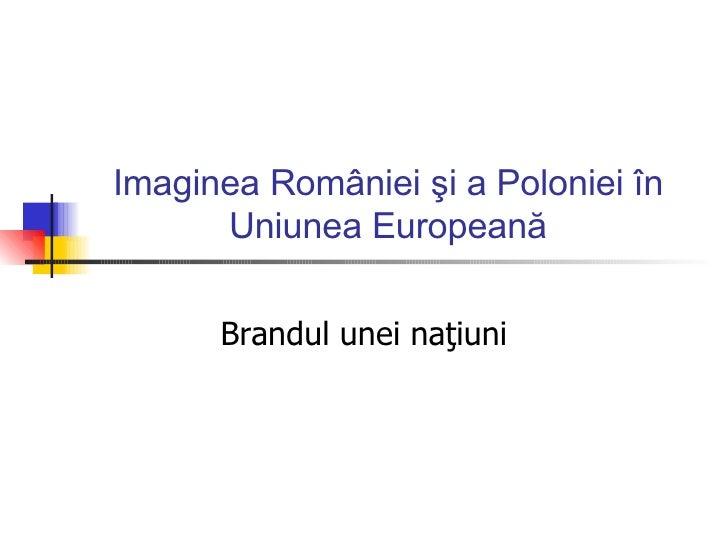Imaginea R omâniei şi a Poloniei în Uniunea Europeană Brandul unei naţiuni