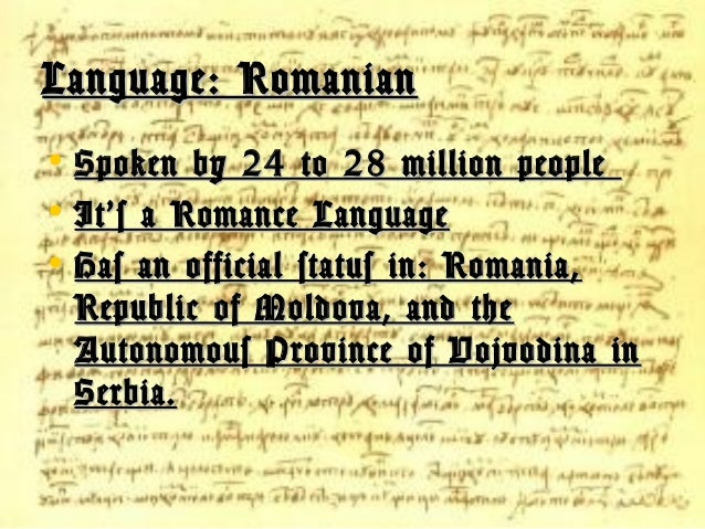 Language: Romanian • Spoken by 24 to 28 million people • It's a Romance Language • Has an official status in: Romania, Rep...