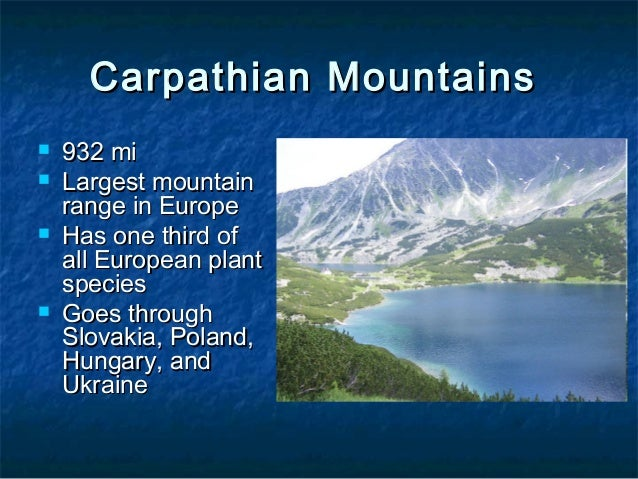 Carpathian Mountains       932mi Largest mountain range in Europe Has one third of all European plant species Goes th...