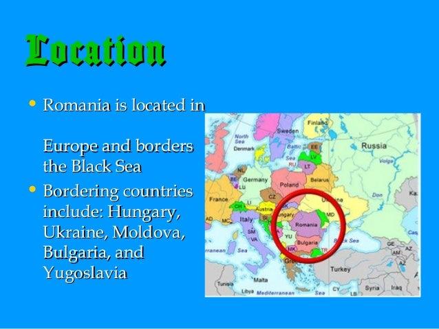 Location • Romania is located in Europe and borders the Black Sea • Bordering countries include: Hungary, Ukraine, Moldova...