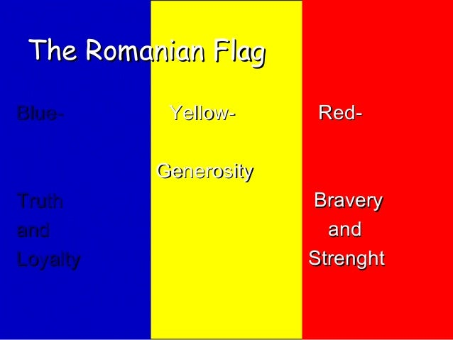 The Romanian Flag Blue-  Yellow-  Red-  Generosity Truth and Loyalty  Bravery and Strenght