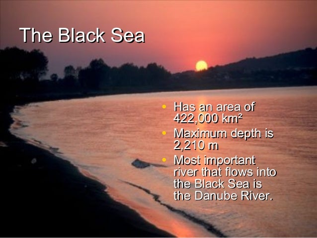 The Black Sea • Has an area of • •  422,000 km² Maximum depth is 2,210 m Most important river that flows into the Black Se...