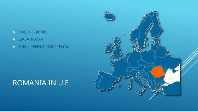 ROMANIA IN U.E  SIMION GABRIEL  CLASA A XII-A  LICEUL TEHNOLOGIC TELCIU