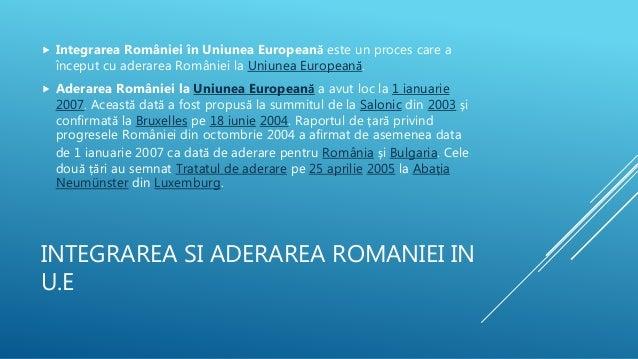 INTEGRAREA SI ADERAREA ROMANIEI IN U.E  Integrarea României în Uniunea Europeană este un proces care a început cu aderare...