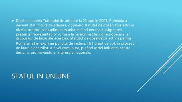 STATUL IN UNIUNE  După semnarea Tratatului de aderare la 25 aprilie 2005, România a devenit stat în curs de aderare, obți...