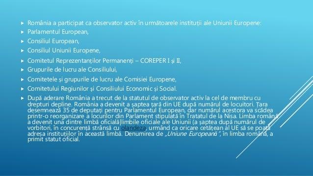  România a participat ca observator activ în următoarele instituții ale Uniunii Europene:  Parlamentul European,  Consi...