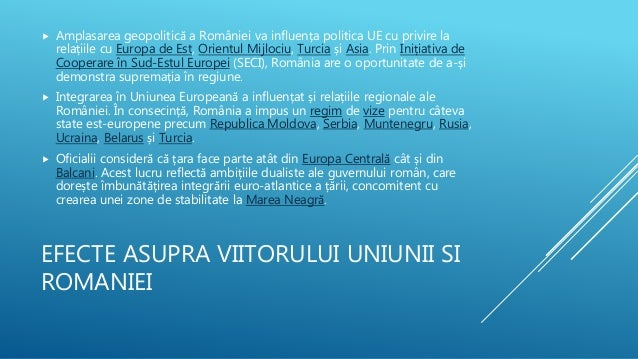 EFECTE ASUPRA VIITORULUI UNIUNII SI ROMANIEI  Amplasarea geopolitică a României va influența politica UE cu privire la re...