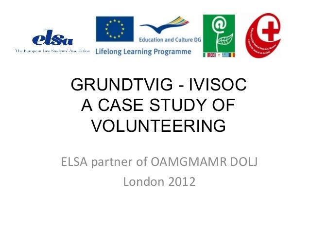 GRUNDTVIG - IVISOC  A CASE STUDY OF   VOLUNTEERINGELSA partner of OAMGMAMR DOLJ          London 2012