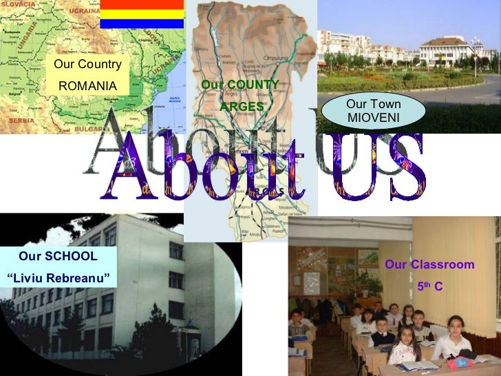 "About US Our COUNTY ARGES Our SCHOOL "" Liviu Rebreanu"" Our Country ROMANIA Our Classroom 5 th  C Our Town MIOVENI"