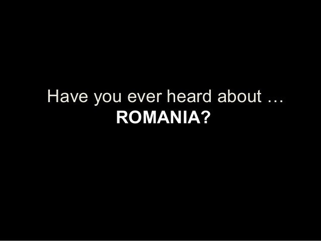 Have you ever heard about …       ROMANIA?
