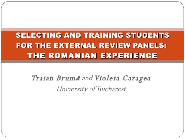 Traian Brum ă   and  Violeta Caragea University of Bucharest SELECTING AND TRAINING STUDENTS FOR THE EXTERNAL REVIEW PANEL...
