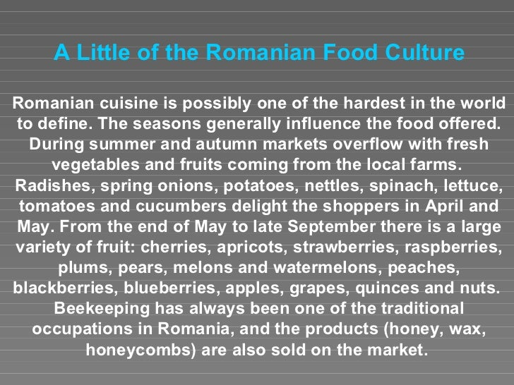 A Little o f  the Romanian Food Culture Romanian cuisine is possibly one of the hardest in the world to define. The season...