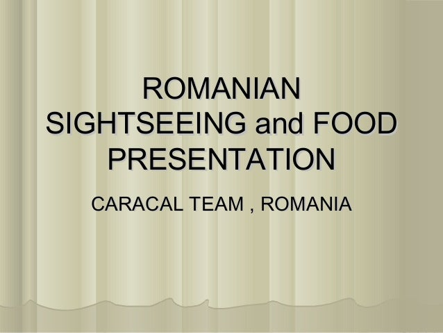 ROMANIANSIGHTSEEING and FOOD    PRESENTATION  CARACAL TEAM , ROMANIA